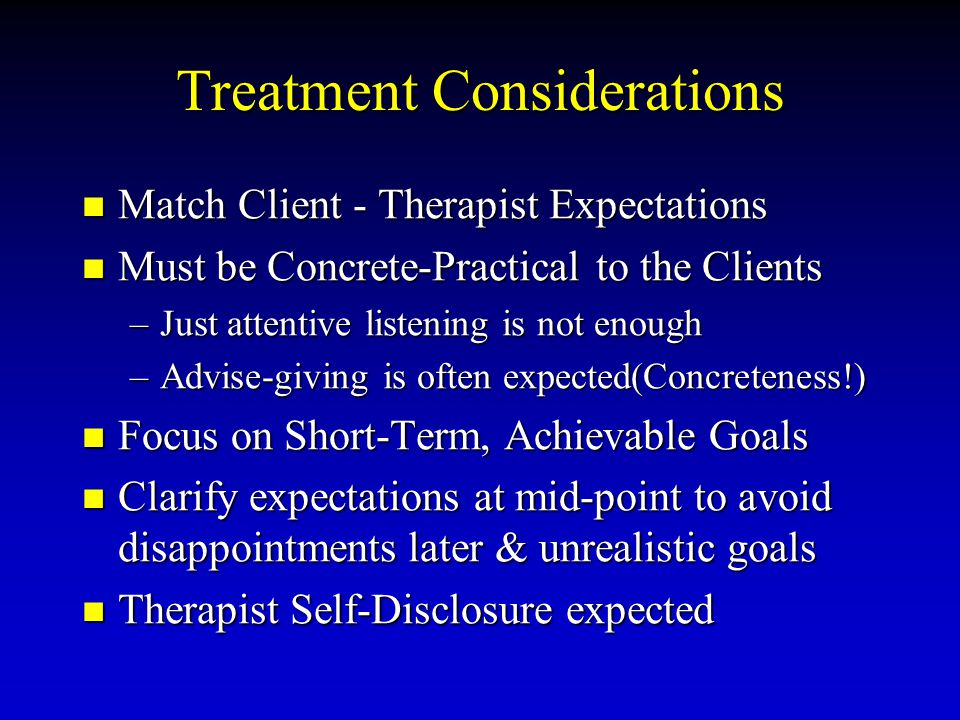 Treatment Considerations Match Client - Therapist Expectations Match Client - Therapist Expectations Must be Concrete-Practical to the Clients Must be