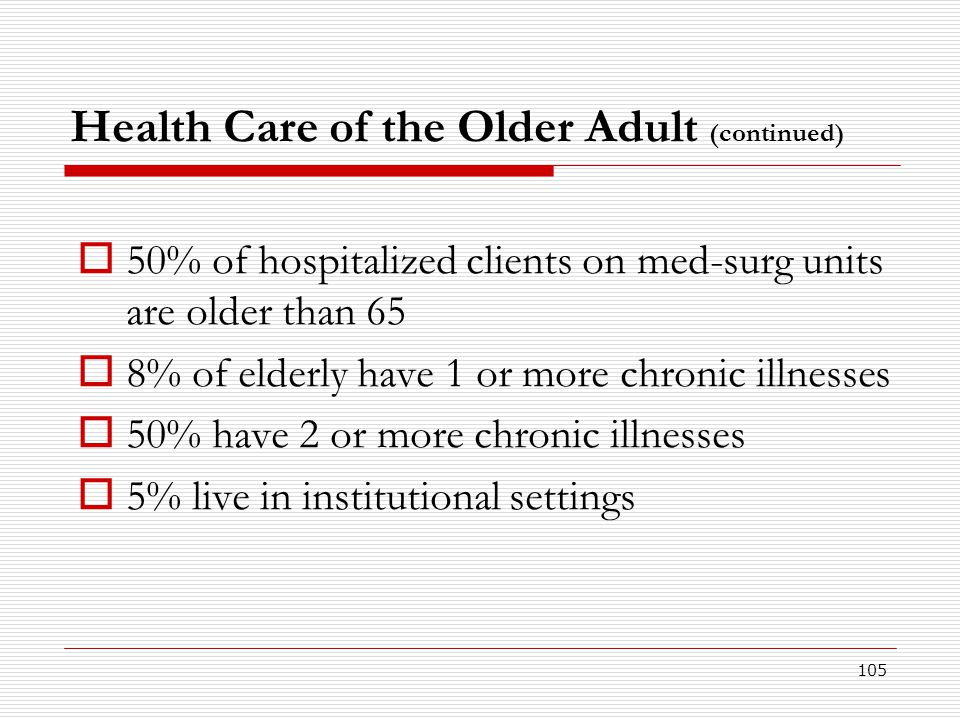 105 Health Care of the Older Adult (continued)  50% of hospitalized clients on med-surg units are older than 65  8% of elderly have 1 or more chroni