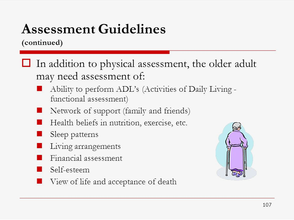 107 Assessment Guidelines (continued)  In addition to physical assessment, the older adult may need assessment of: Ability to perform ADL's (Activiti