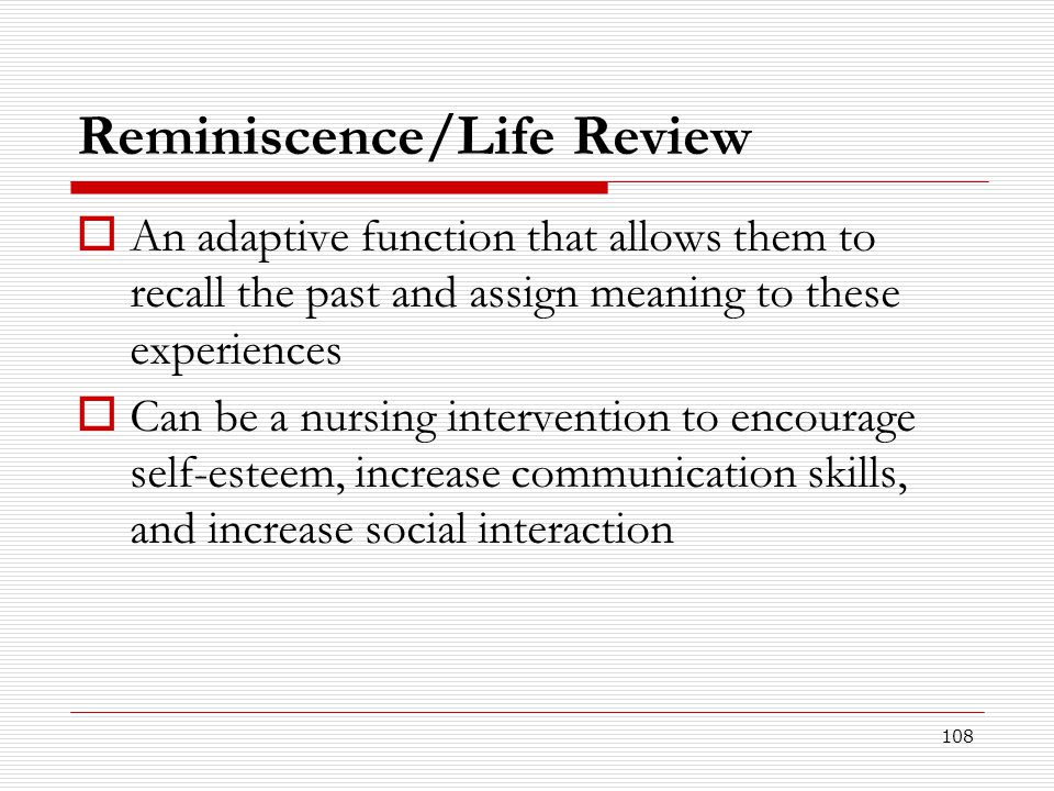 108 Reminiscence/Life Review  An adaptive function that allows them to recall the past and assign meaning to these experiences  Can be a nursing int