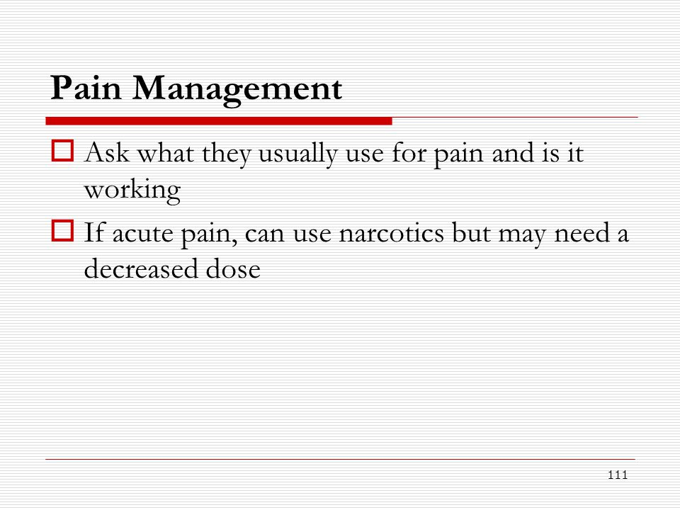 111 Pain Management  Ask what they usually use for pain and is it working  If acute pain, can use narcotics but may need a decreased dose