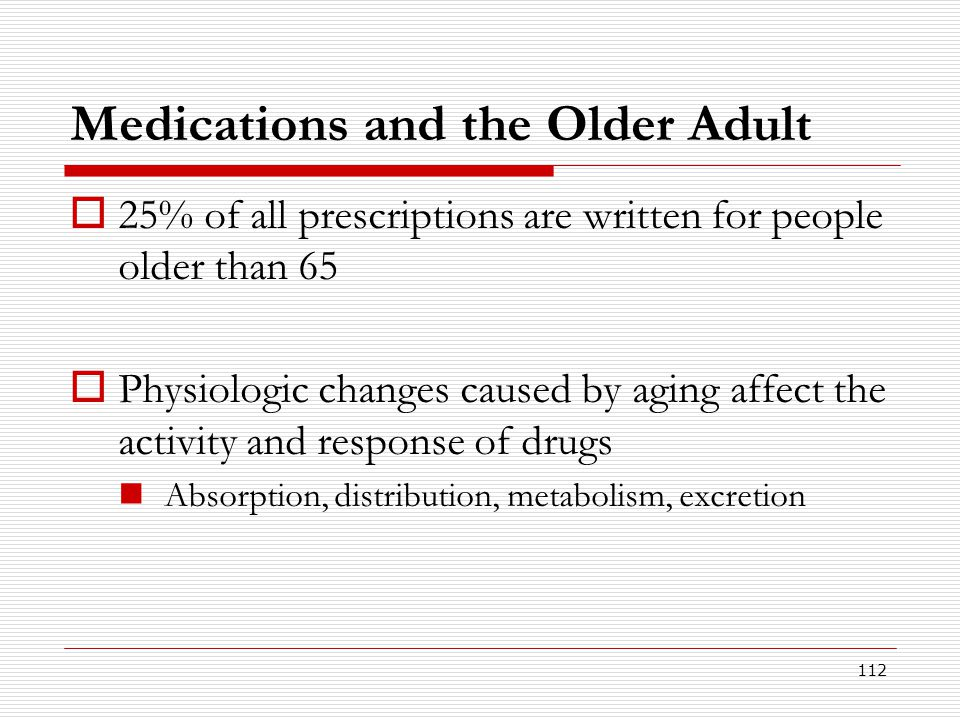 112 Medications and the Older Adult  25% of all prescriptions are written for people older than 65  Physiologic changes caused by aging affect the a