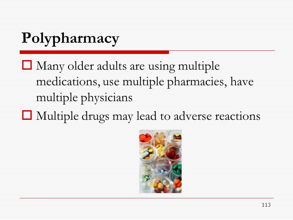 113 Polypharmacy  Many older adults are using multiple medications, use multiple pharmacies, have multiple physicians  Multiple drugs may lead to ad