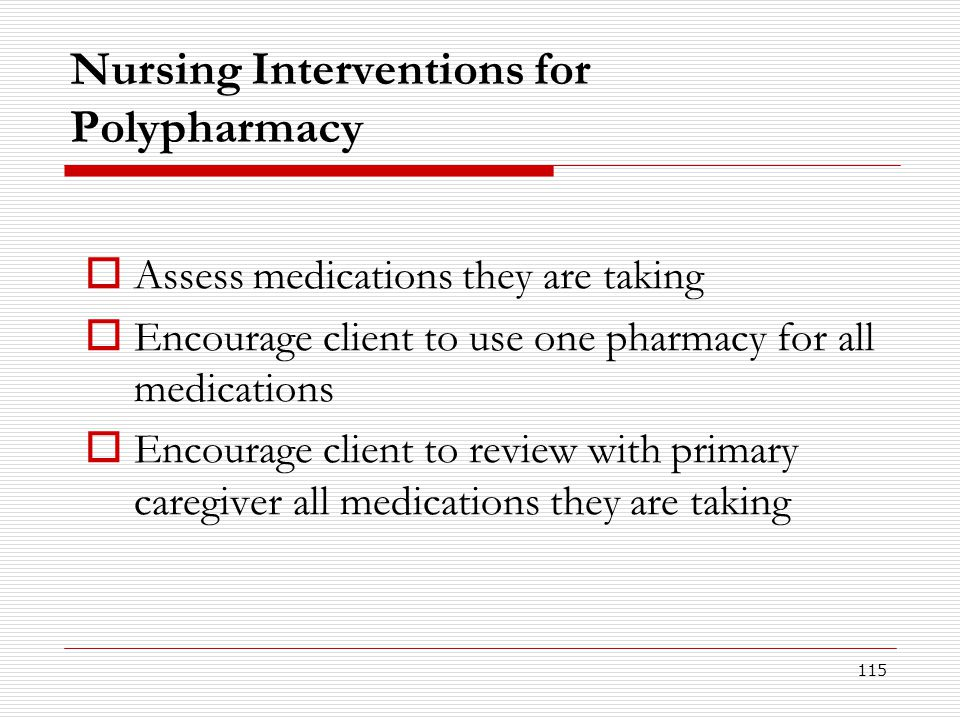 115 Nursing Interventions for Polypharmacy  Assess medications they are taking  Encourage client to use one pharmacy for all medications  Encourage