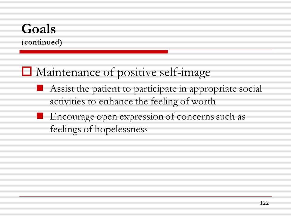 122 Goals (continued)  Maintenance of positive self-image Assist the patient to participate in appropriate social activities to enhance the feeling o