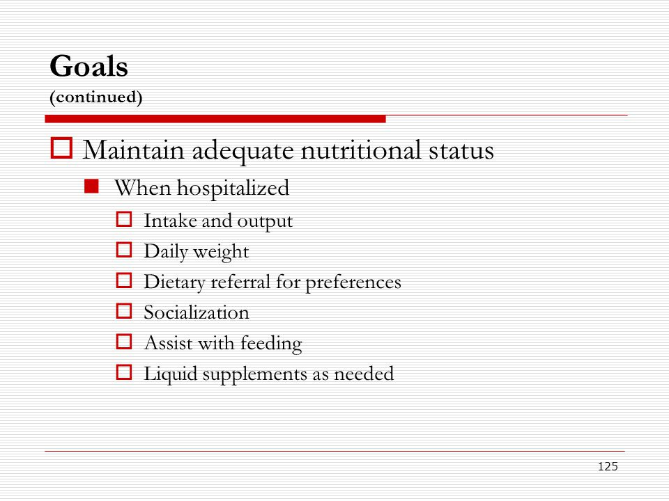 125 Goals (continued)  Maintain adequate nutritional status When hospitalized  Intake and output  Daily weight  Dietary referral for preferences 