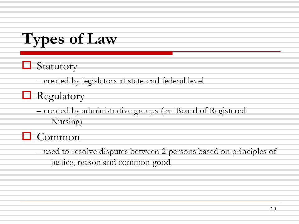 13 Types of Law  Statutory – created by legislators at state and federal level  Regulatory – created by administrative groups (ex: Board of Register