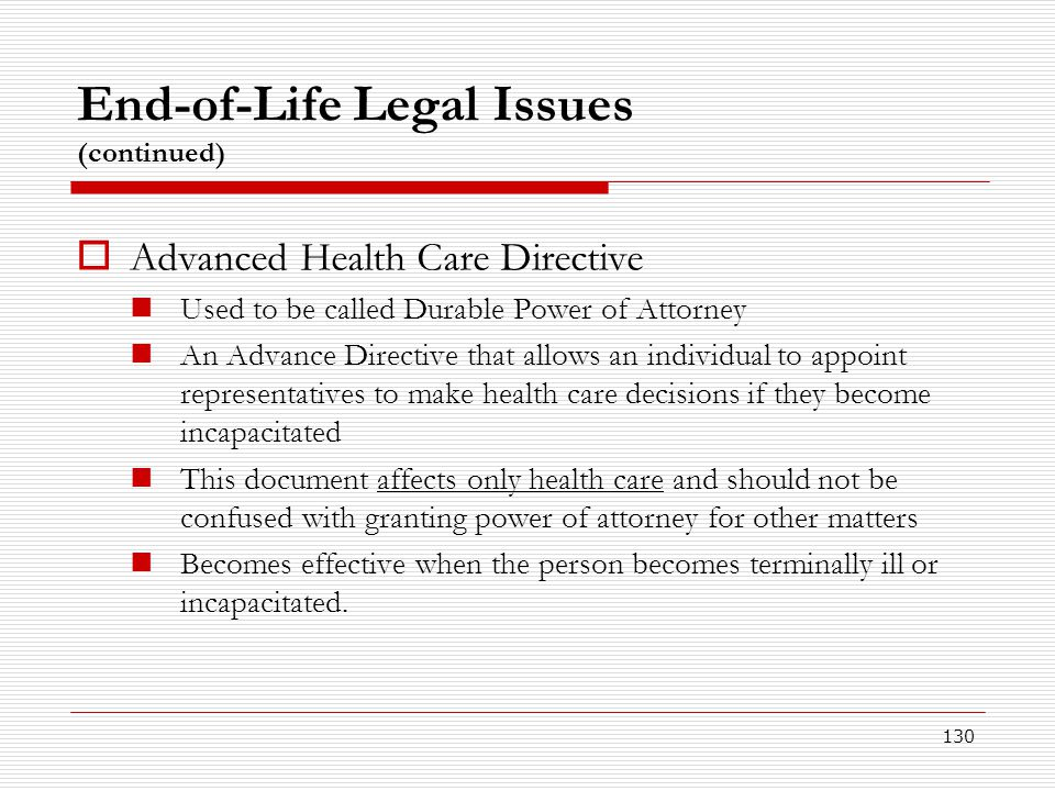 130 End-of-Life Legal Issues (continued)  Advanced Health Care Directive Used to be called Durable Power of Attorney An Advance Directive that allows