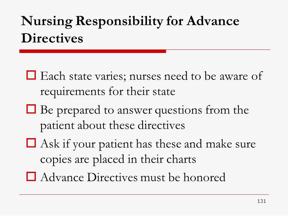 131 Nursing Responsibility for Advance Directives  Each state varies; nurses need to be aware of requirements for their state  Be prepared to answer
