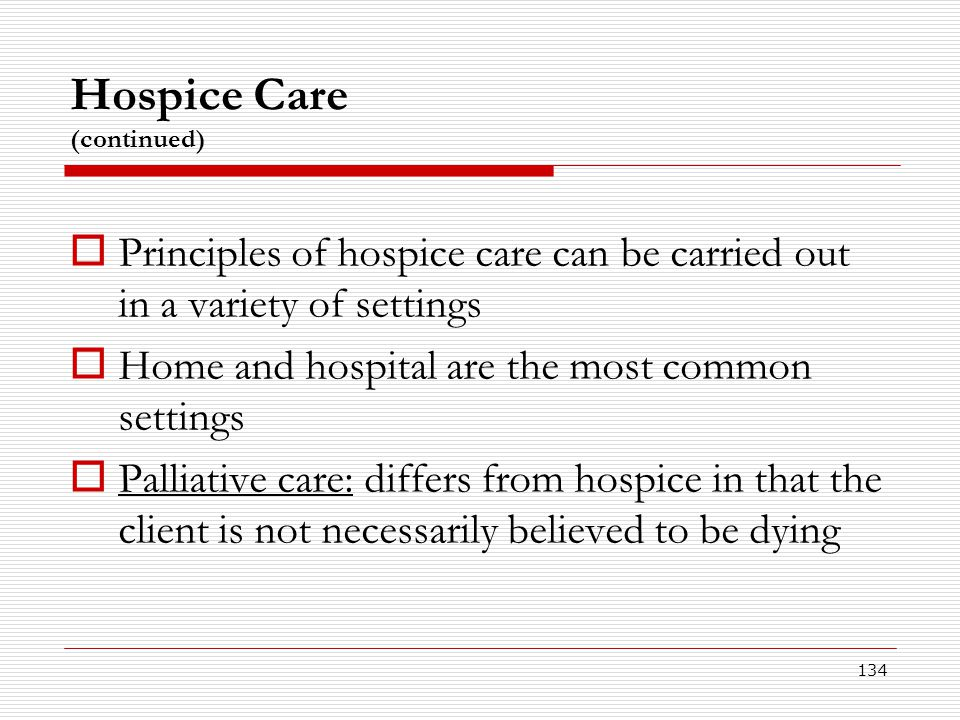134 Hospice Care (continued)  Principles of hospice care can be carried out in a variety of settings  Home and hospital are the most common settings