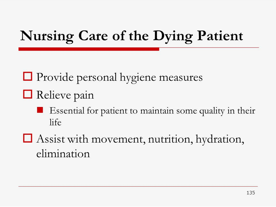 135 Nursing Care of the Dying Patient  Provide personal hygiene measures  Relieve pain Essential for patient to maintain some quality in their life