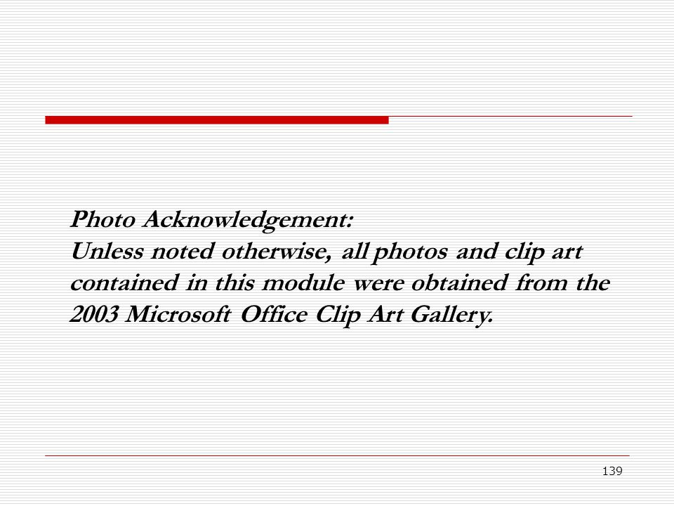 139 Photo Acknowledgement: Unless noted otherwise, all photos and clip art contained in this module were obtained from the 2003 Microsoft Office Clip