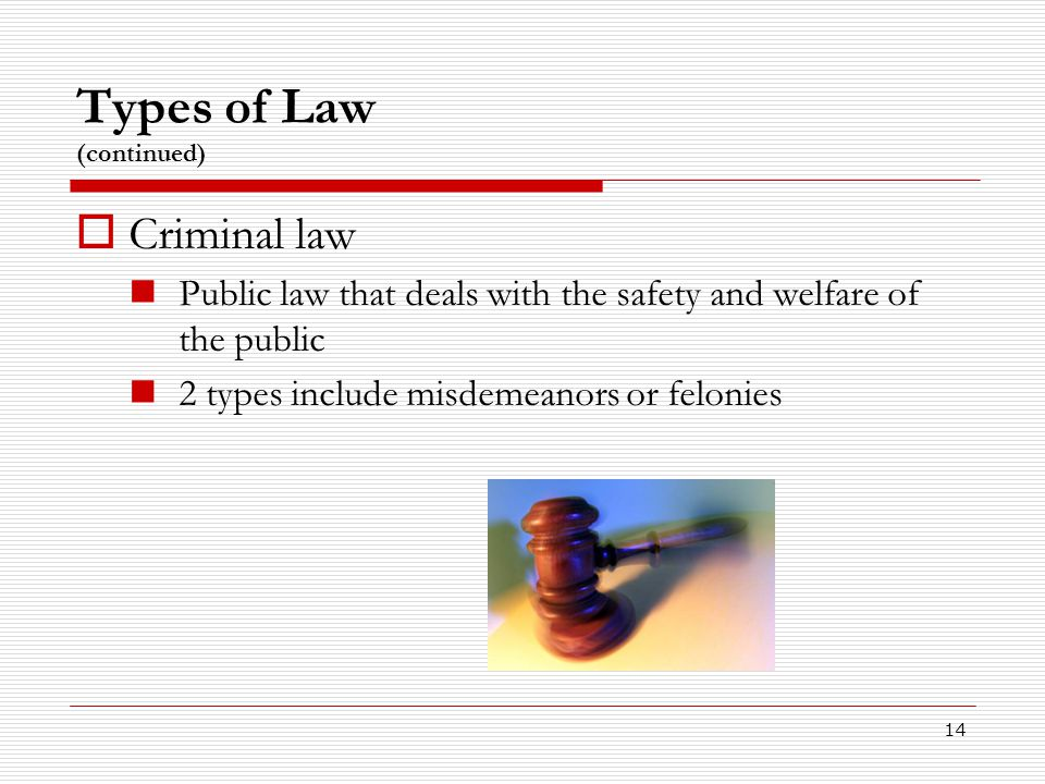 14 Types of Law (continued)  Criminal law Public law that deals with the safety and welfare of the public 2 types include misdemeanors or felonies