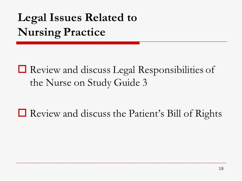 18 Legal Issues Related to Nursing Practice  Review and discuss Legal Responsibilities of the Nurse on Study Guide 3  Review and discuss the Patient
