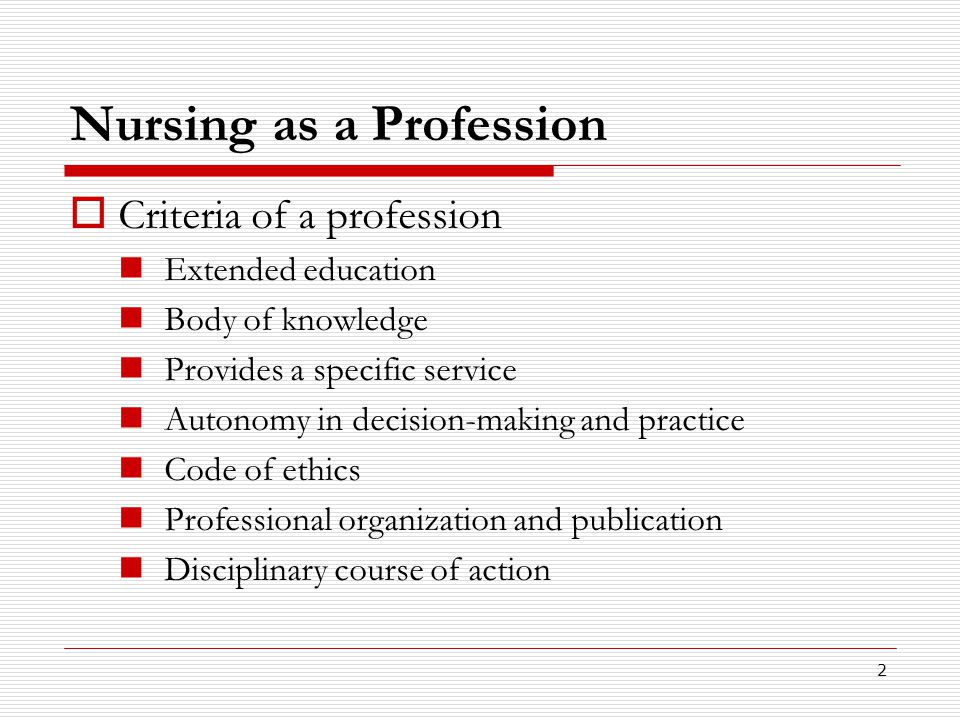 2 Nursing as a Profession  Criteria of a profession Extended education Body of knowledge Provides a specific service Autonomy in decision-making and