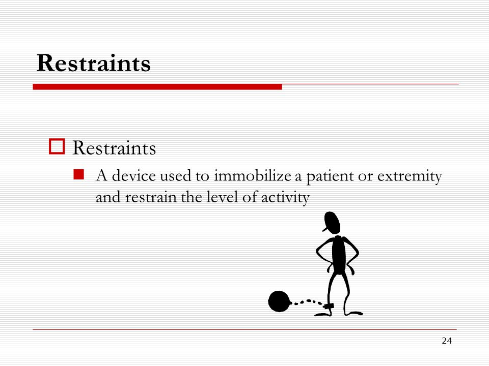 24 Restraints  Restraints A device used to immobilize a patient or extremity and restrain the level of activity