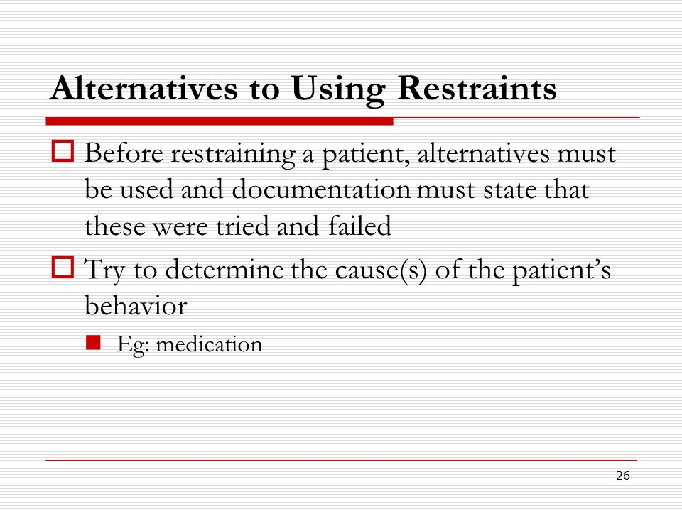 26 Alternatives to Using Restraints  Before restraining a patient, alternatives must be used and documentation must state that these were tried and f