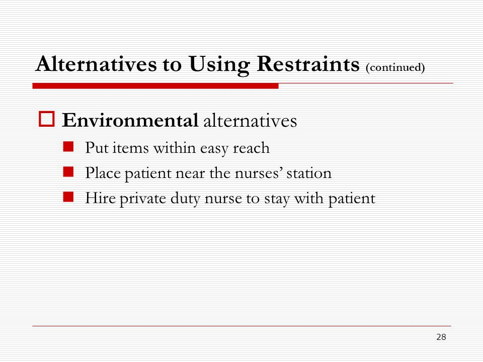 28 Alternatives to Using Restraints (continued)  Environmental alternatives Put items within easy reach Place patient near the nurses' station Hire p