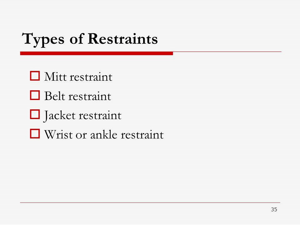 35 Types of Restraints  Mitt restraint  Belt restraint  Jacket restraint  Wrist or ankle restraint