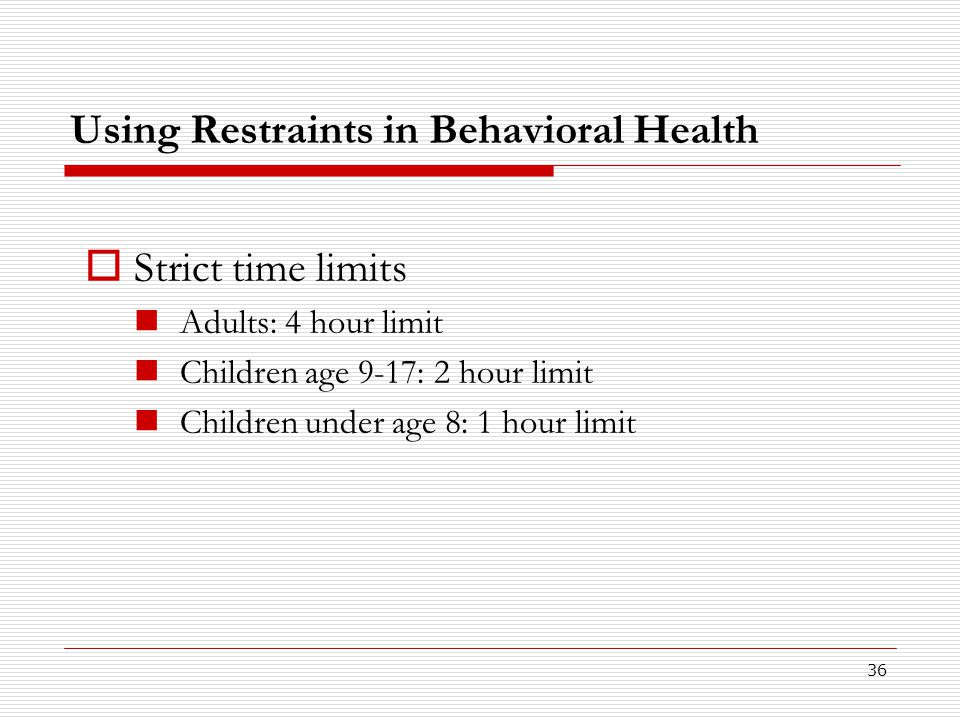 36 Using Restraints in Behavioral Health  Strict time limits Adults: 4 hour limit Children age 9-17: 2 hour limit Children under age 8: 1 hour limit