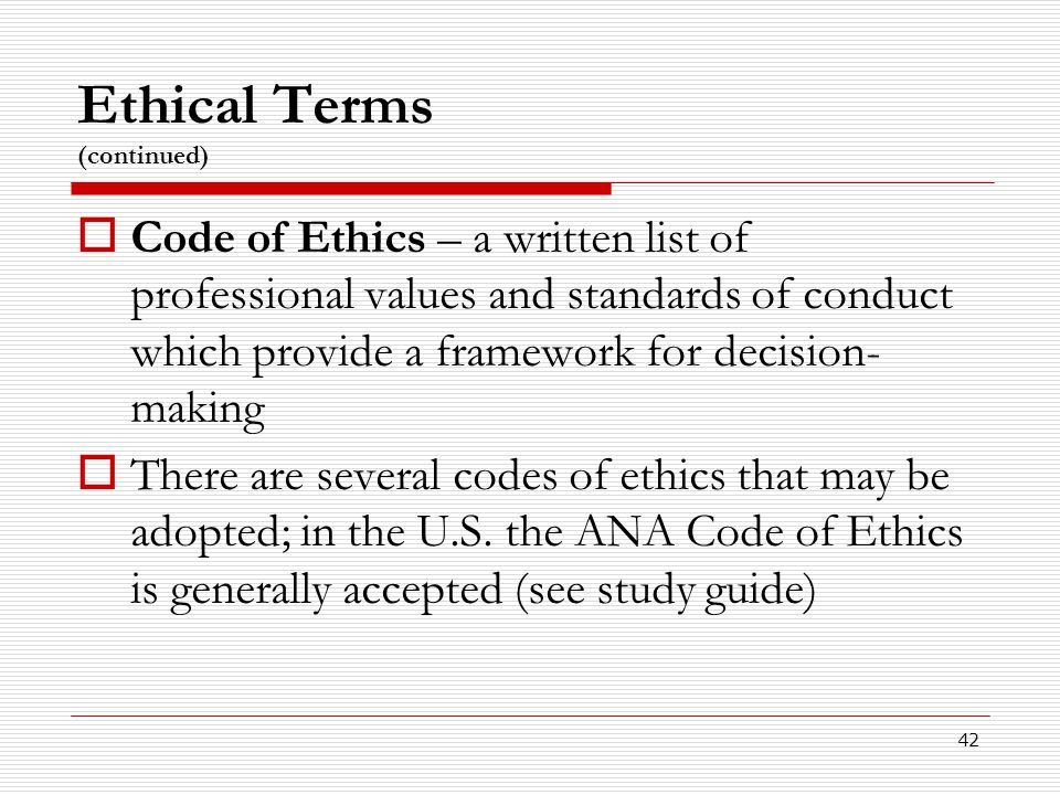 42 Ethical Terms (continued)  Code of Ethics – a written list of professional values and standards of conduct which provide a framework for decision-