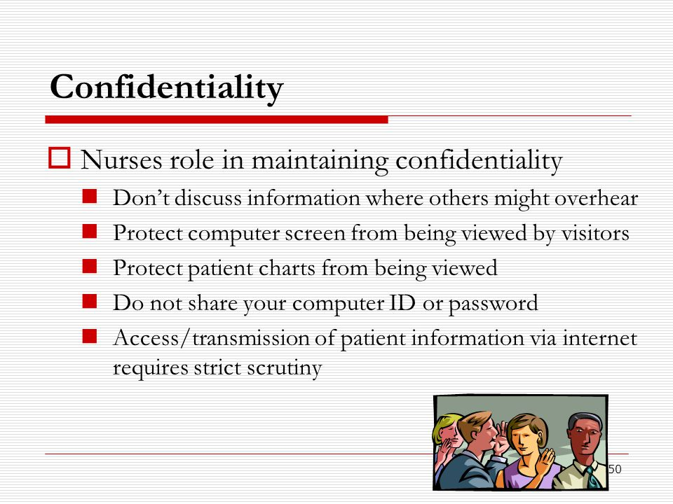 50 Confidentiality  Nurses role in maintaining confidentiality Don't discuss information where others might overhear Protect computer screen from bei