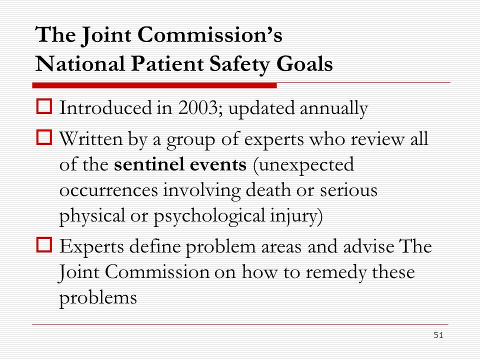 51 The Joint Commission's National Patient Safety Goals  Introduced in 2003; updated annually  Written by a group of experts who review all of the s