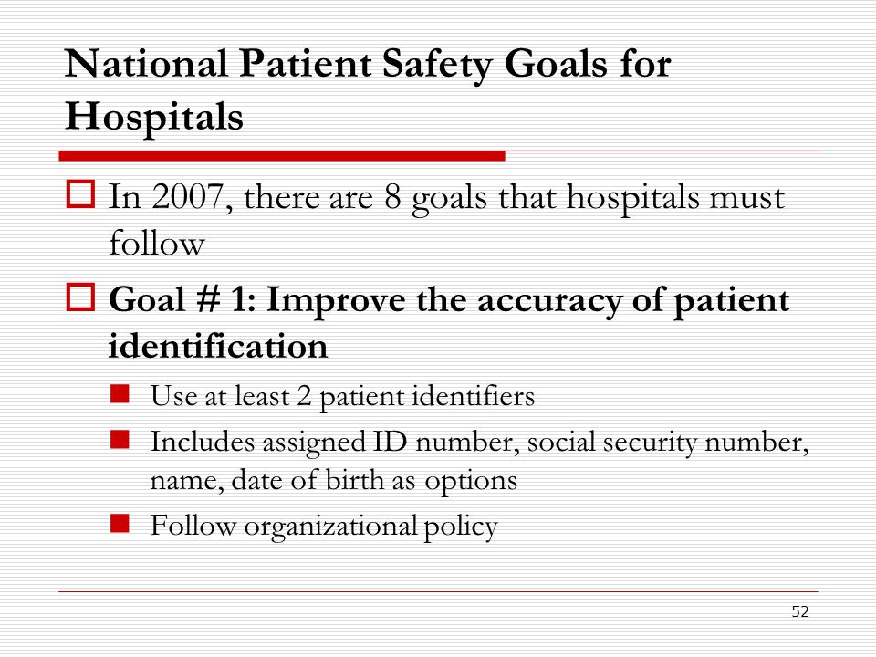 52 National Patient Safety Goals for Hospitals  In 2007, there are 8 goals that hospitals must follow  Goal # 1: Improve the accuracy of patient ide