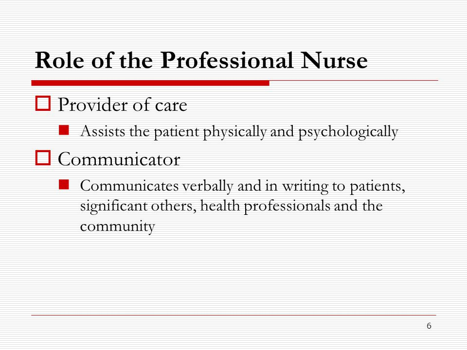 6 Role of the Professional Nurse  Provider of care Assists the patient physically and psychologically  Communicator Communicates verbally and in wri
