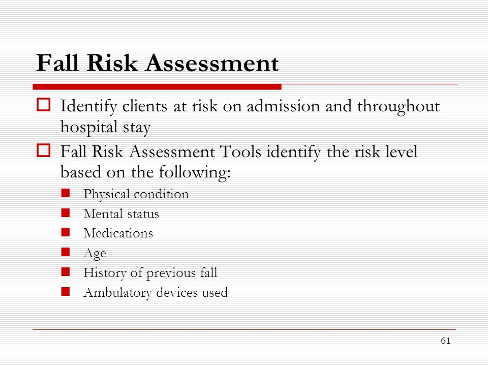 61 Fall Risk Assessment  Identify clients at risk on admission and throughout hospital stay  Fall Risk Assessment Tools identify the risk level base