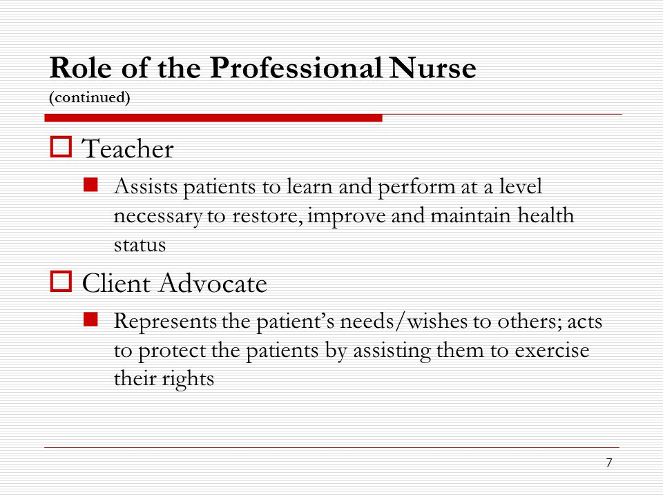 7 Role of the Professional Nurse (continued)  Teacher Assists patients to learn and perform at a level necessary to restore, improve and maintain hea