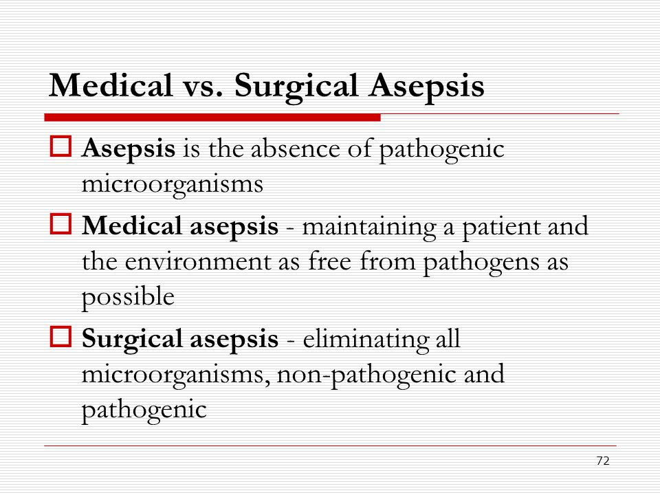 72 Medical vs. Surgical Asepsis  Asepsis is the absence of pathogenic microorganisms  Medical asepsis - maintaining a patient and the environment as