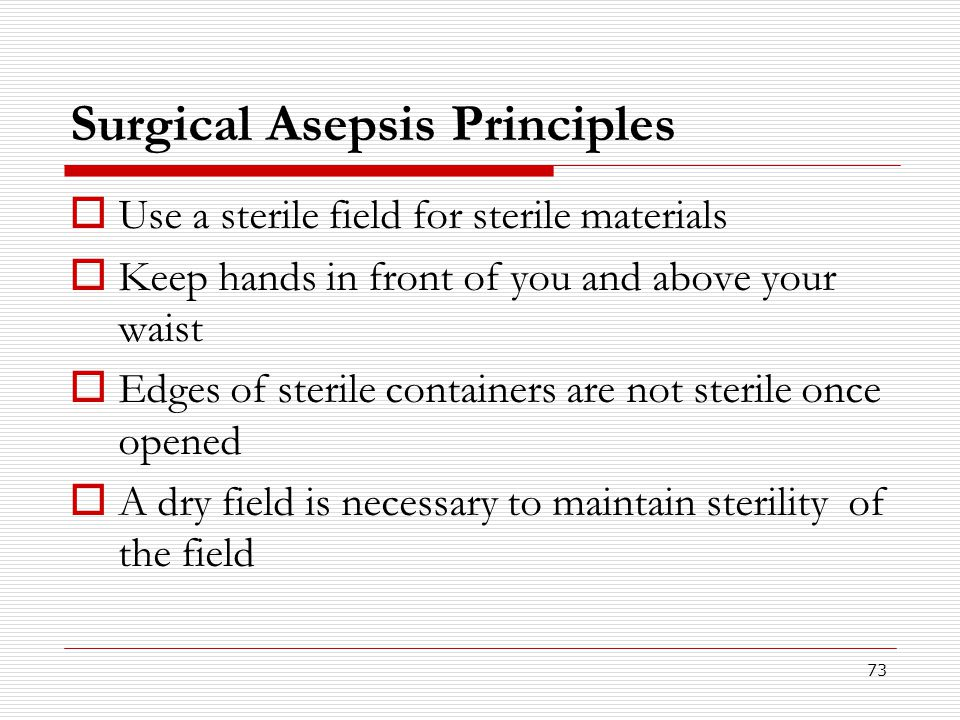 73 Surgical Asepsis Principles  Use a sterile field for sterile materials  Keep hands in front of you and above your waist  Edges of sterile contai