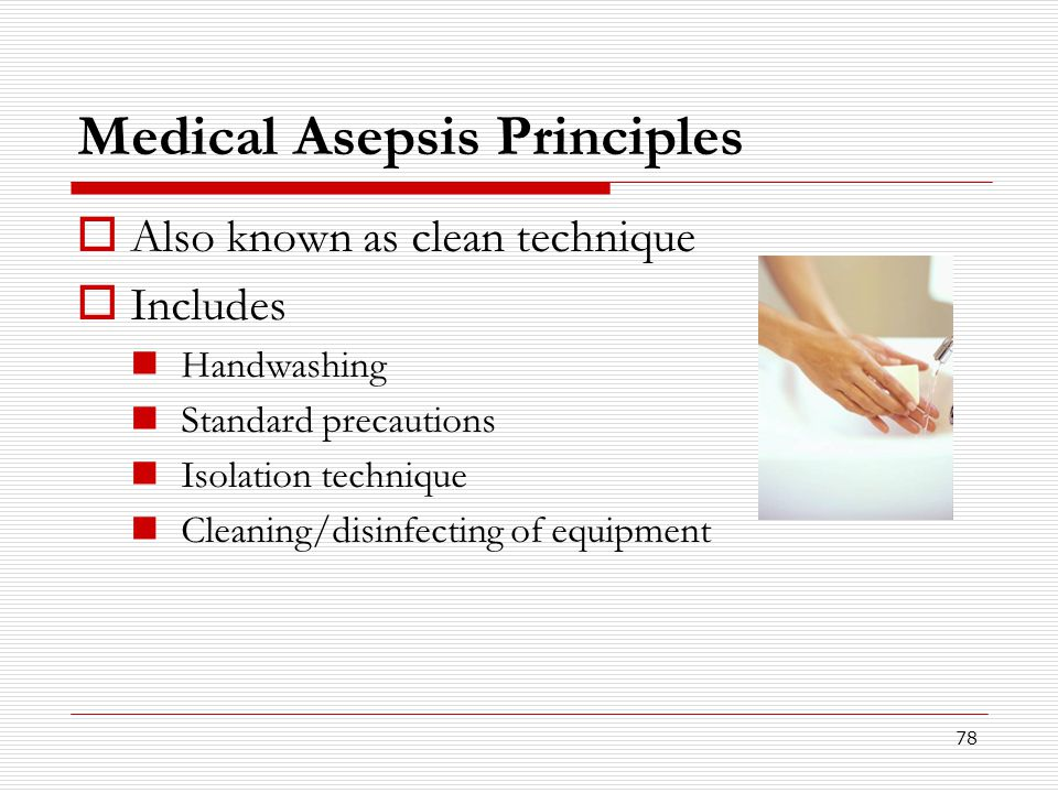 78 Medical Asepsis Principles  Also known as clean technique  Includes Handwashing Standard precautions Isolation technique Cleaning/disinfecting of