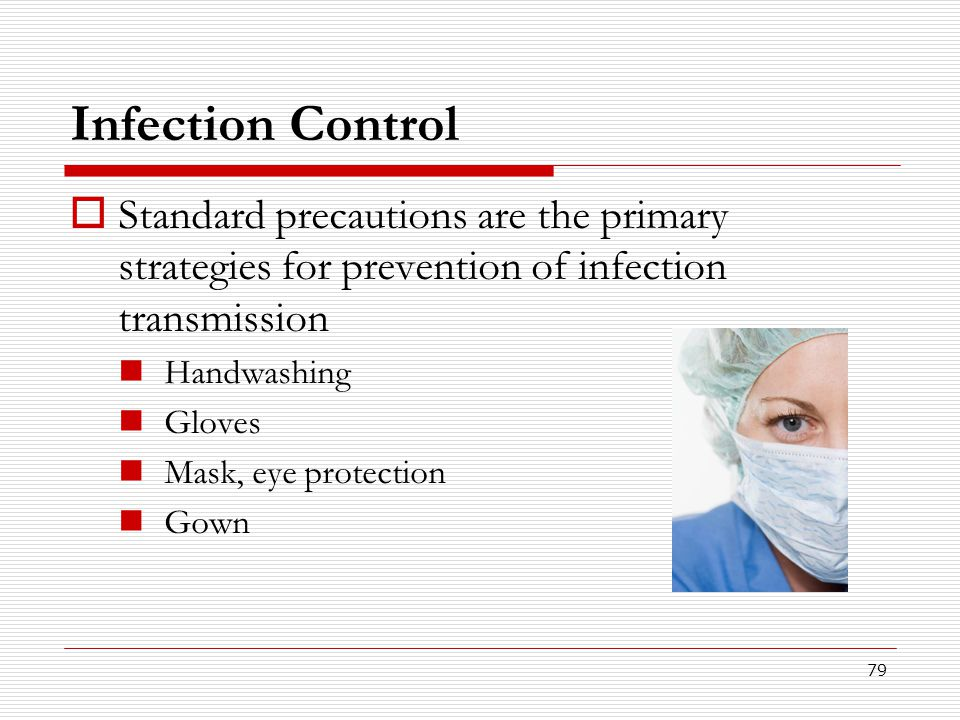 79 Infection Control  Standard precautions are the primary strategies for prevention of infection transmission Handwashing Gloves Mask, eye protectio