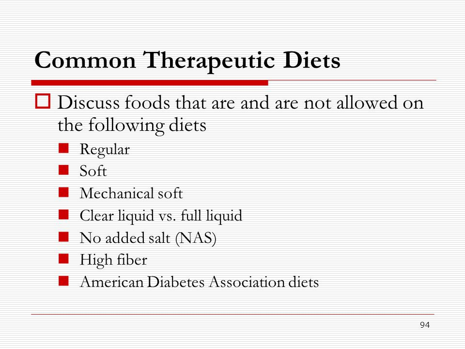 94 Common Therapeutic Diets  Discuss foods that are and are not allowed on the following diets Regular Soft Mechanical soft Clear liquid vs. full liq