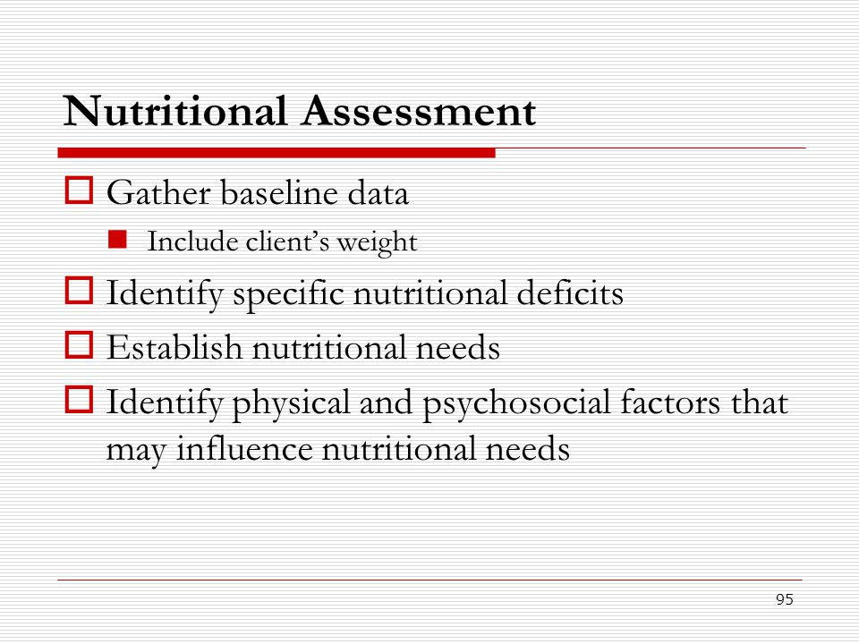 95 Nutritional Assessment  Gather baseline data Include client's weight  Identify specific nutritional deficits  Establish nutritional needs  Iden