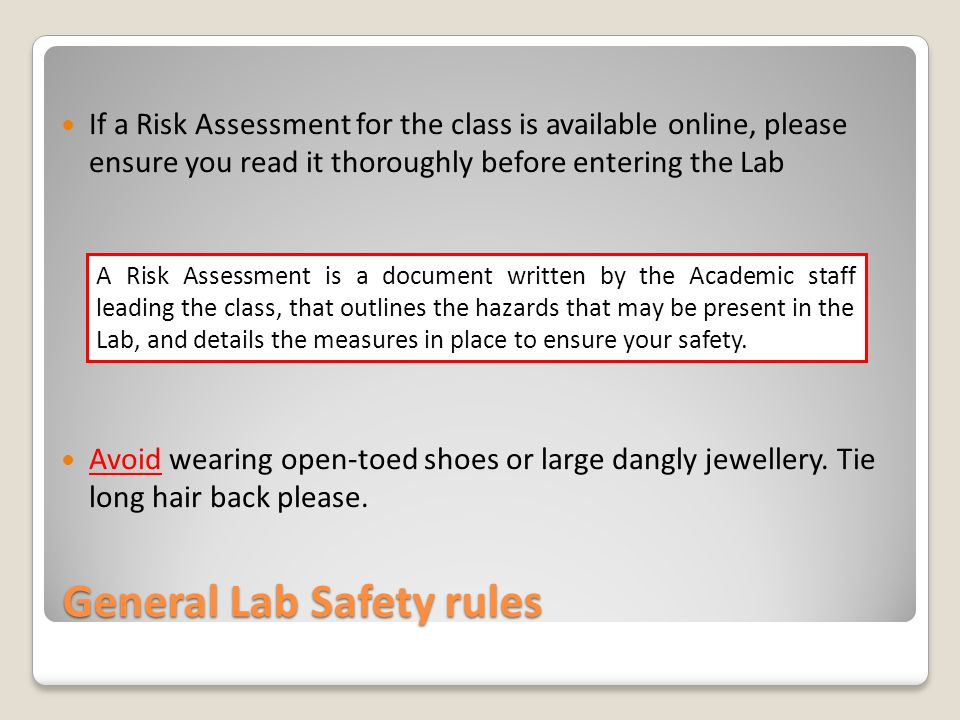 General Lab Safety rules If a Risk Assessment for the class is available online, please ensure you read it thoroughly before entering the Lab Avoid wearing open-toed shoes or large dangly jewellery.
