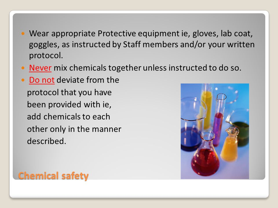 Chemical safety Wear appropriate Protective equipment ie, gloves, lab coat, goggles, as instructed by Staff members and/or your written protocol.