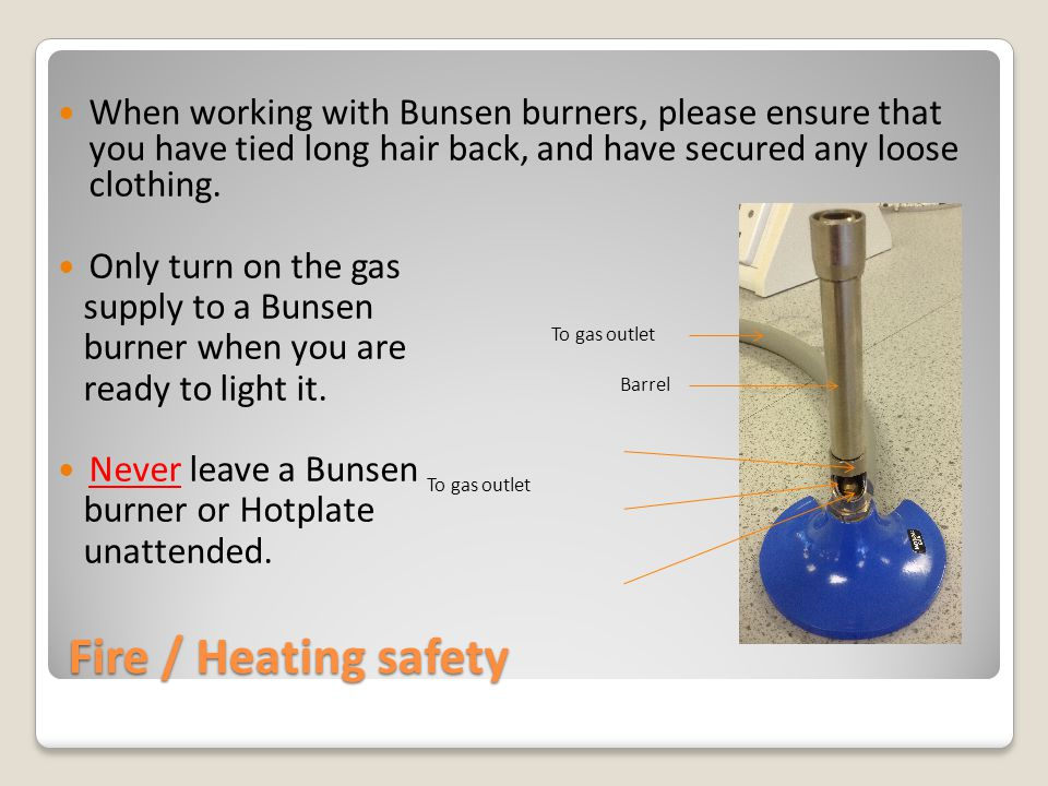 Fire / Heating safety When working with Bunsen burners, please ensure that you have tied long hair back, and have secured any loose clothing.