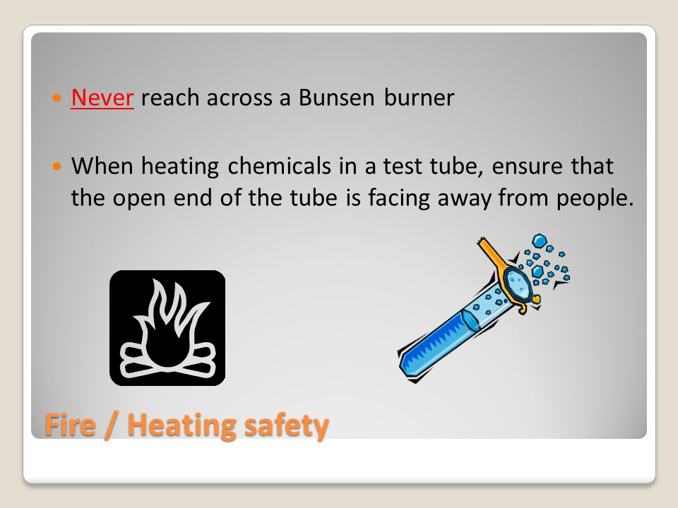Fire / Heating safety Never reach across a Bunsen burner When heating chemicals in a test tube, ensure that the open end of the tube is facing away from people.