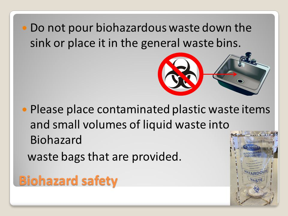 Biohazard safety Do not pour biohazardous waste down the sink or place it in the general waste bins.