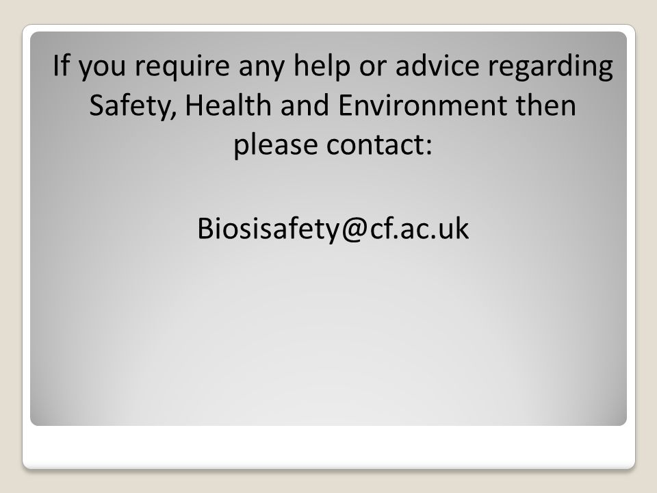 If you require any help or advice regarding Safety, Health and Environment then please contact: Biosisafety@cf.ac.uk