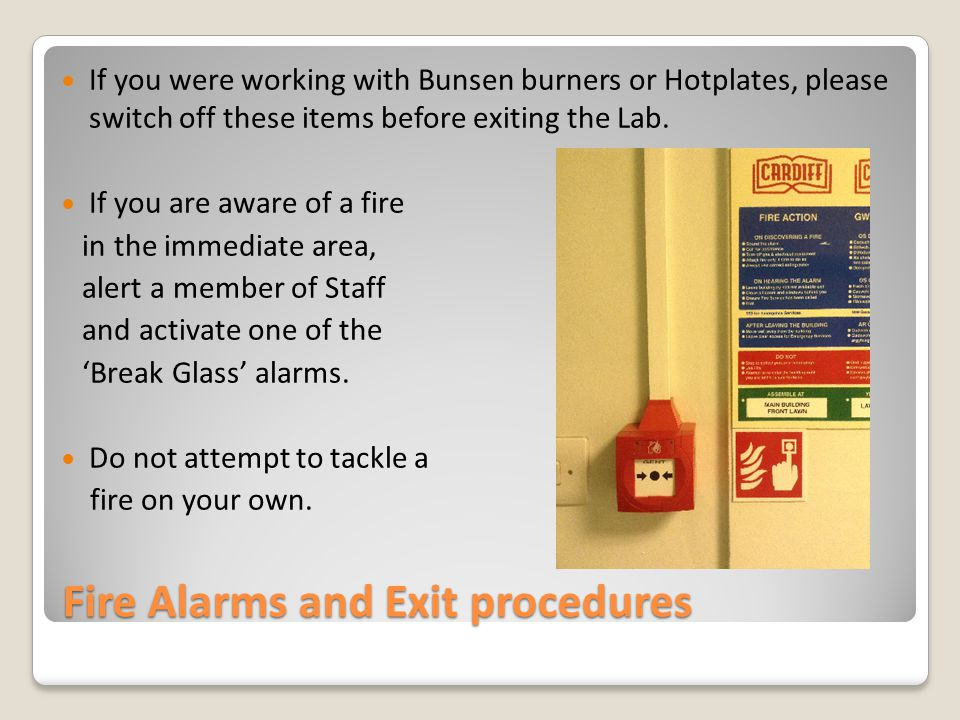 Fire Alarms and Exit procedures If you were working with Bunsen burners or Hotplates, please switch off these items before exiting the Lab.
