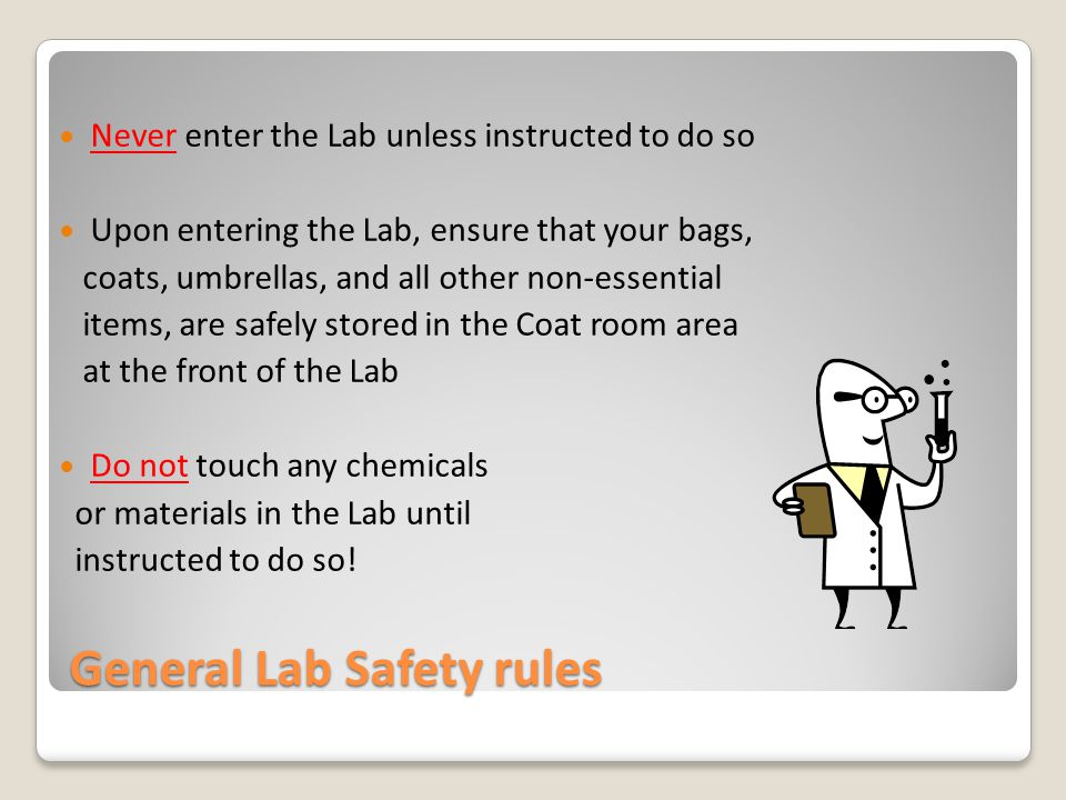 General Lab Safety rules Never enter the Lab unless instructed to do so Upon entering the Lab, ensure that your bags, coats, umbrellas, and all other non-essential items, are safely stored in the Coat room area at the front of the Lab Do not touch any chemicals or materials in the Lab until instructed to do so!