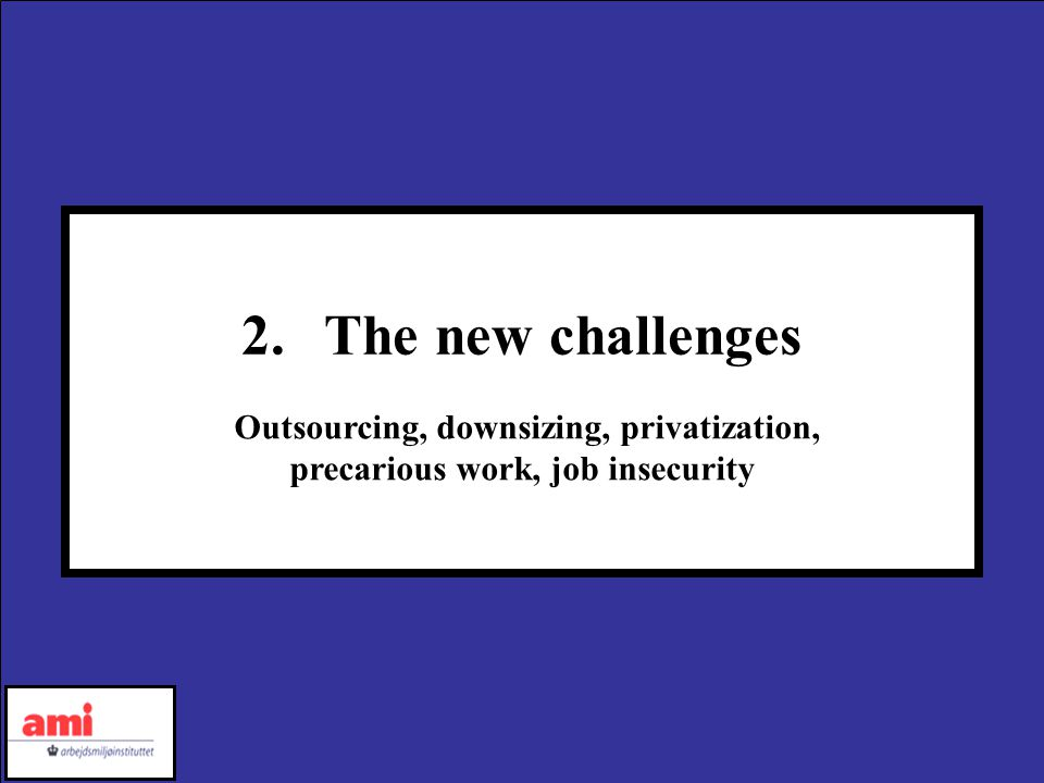 2.The new challenges Outsourcing, downsizing, privatization, precarious work, job insecurity