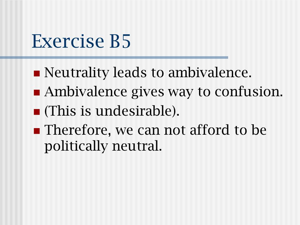 Exercise B5 Neutrality leads to ambivalence. Ambivalence gives way to confusion.