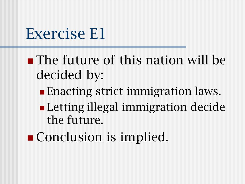 Exercise E1 The future of this nation will be decided by: Enacting strict immigration laws.