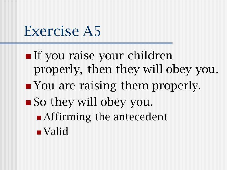Exercise A5 If you raise your children properly, then they will obey you.