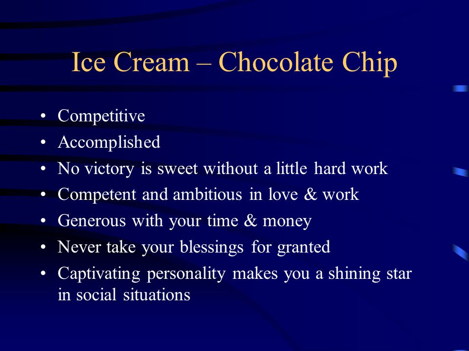 Ice Cream – Mint Chocolate Chip Ambitious & confident Skeptical about life Realist who prepares for the future Need solid plan to feel secure Stubbornness helps in business but makes relationships challenging Loyalty, honesty and dependability create lasting friendships & close family ties